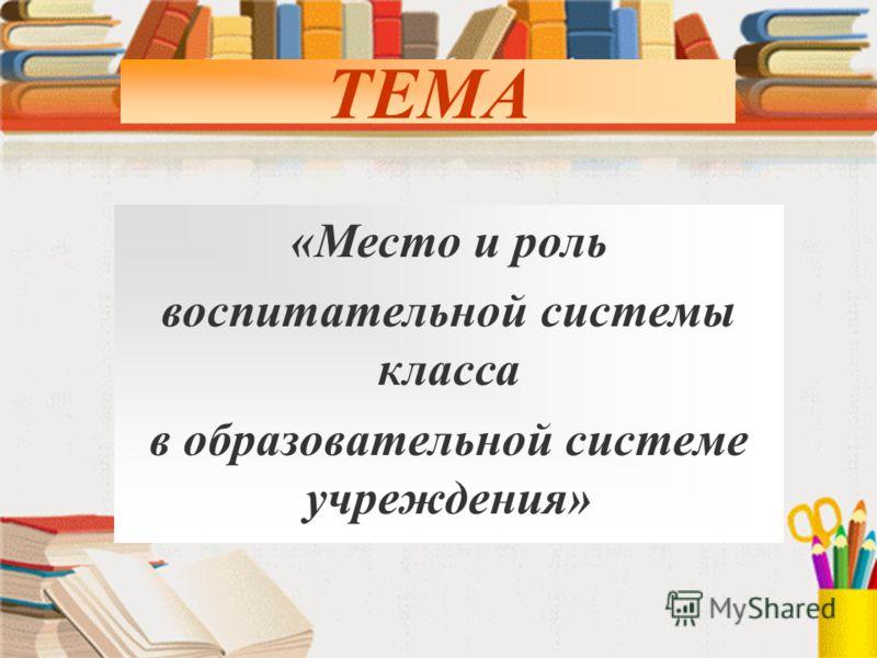 ТЕМА «Место и роль воспитательной системы класса в образовательной системе учреждения»