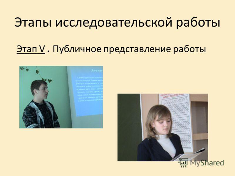 Этапы исследовательской работы Этап V. Публичное представление работы