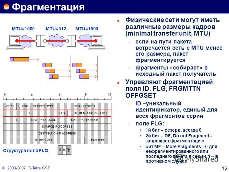 © 2003-2007 S-Terra CSP 16 Фрагментация Физические сети могут иметь различные размеры кадров (minimal transfer unit, MTU) если на пути пакета встречается сеть с MTU менее его размера, пакет фрагментируется фрагменты «собирает» в исходный пакет полу