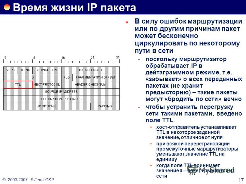 © 2003-2007 S-Terra CSP 17 Время жизни IP пакета В силу ошибок маршрутизации или по другим причинам пакет может бесконечно циркулировать по некоторому пути в сети поскольку маршрутизатор обрабатывает IP в дейтаграммном режиме, т.е. «забывает» о всех