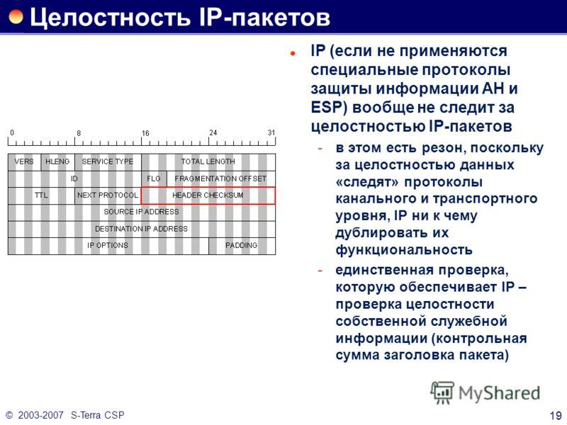 © 2003-2007 S-Terra CSP 19 Целостность IP-пакетов IP (если не применяются специальные протоколы защиты информации AH и ESP) вообще не следит за целостностью IP-пакетов в этом есть резон, поскольку за целостностью данных «следят» протоколы канального