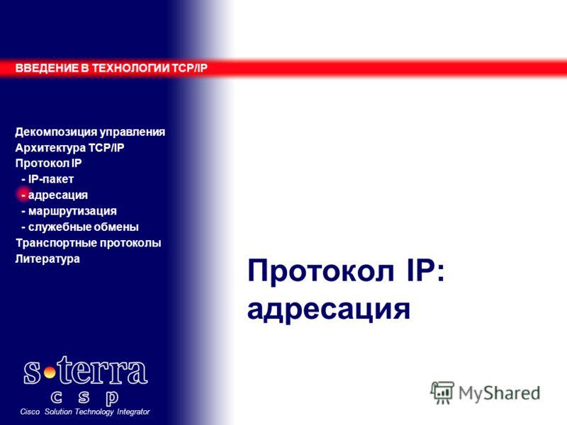 Cisco Solution Technology Integrator Протокол IP: адресация ВВЕДЕНИЕ В ТЕХНОЛОГИИ TCP/IP Декомпозиция управления Архитектура TCP/IP Протокол IP - IP-пакет - адресация - маршрутизация - служебные обмены Транспортные протоколы Литература