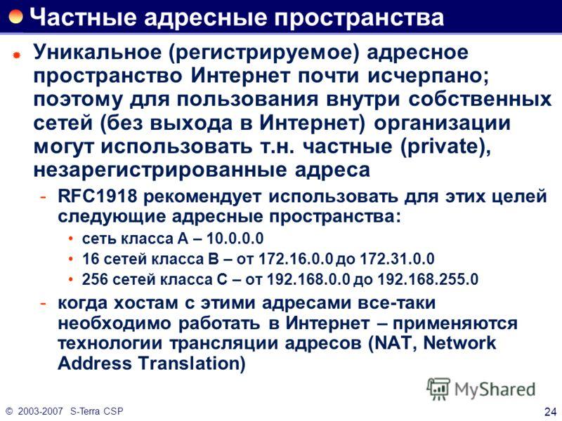 © 2003-2007 S-Terra CSP 24 Частные адресные пространства Уникальное (регистрируемое) адресное пространство Интернет почти исчерпано; поэтому для пользования внутри собственных сетей (без выхода в Интернет) организации могут использовать т.н. частные