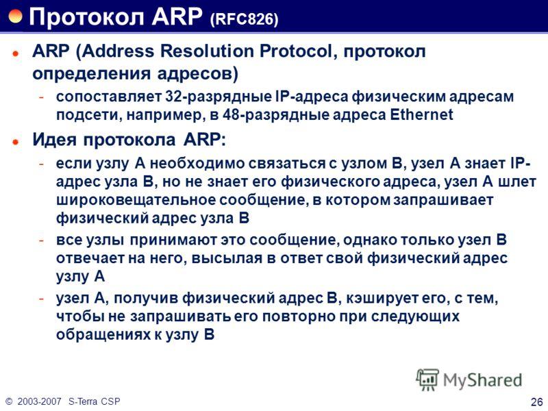 © 2003-2007 S-Terra CSP 26 Протокол ARP (RFC826) ARP (Address Resolution Protocol, протокол определения адресов) сопоставляет 32-разрядные IP-адреса физическим адресам подсети, например, в 48-разрядные адреса Ethernet Идея протокола ARP: если узлу