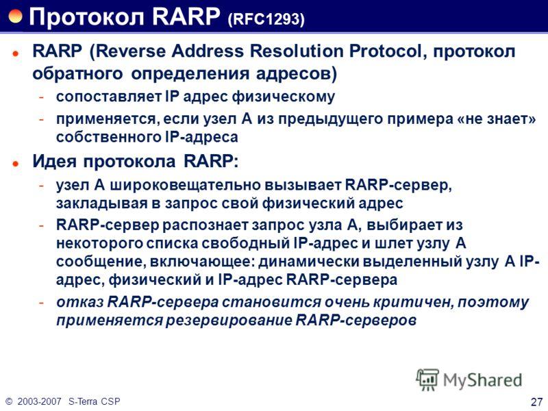 © 2003-2007 S-Terra CSP 27 Протокол RARP (RFC1293) RARP (Reverse Address Resolution Protocol, протокол обратного определения адресов) сопоставляет IP адрес физическому применяется, если узел А из предыдущего примера «не знает» собственного IP-адрес