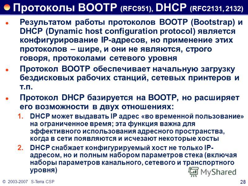© 2003-2007 S-Terra CSP 28 Протоколы BOOTP (RFC951), DHCP (RFC2131, 2132) Результатом работы протоколов BOOTP (Bootstrap) и DHCP (Dynamic host configuration protocol) является конфигурирование IP-адресов, но применение этих протоколов – шире, и они н