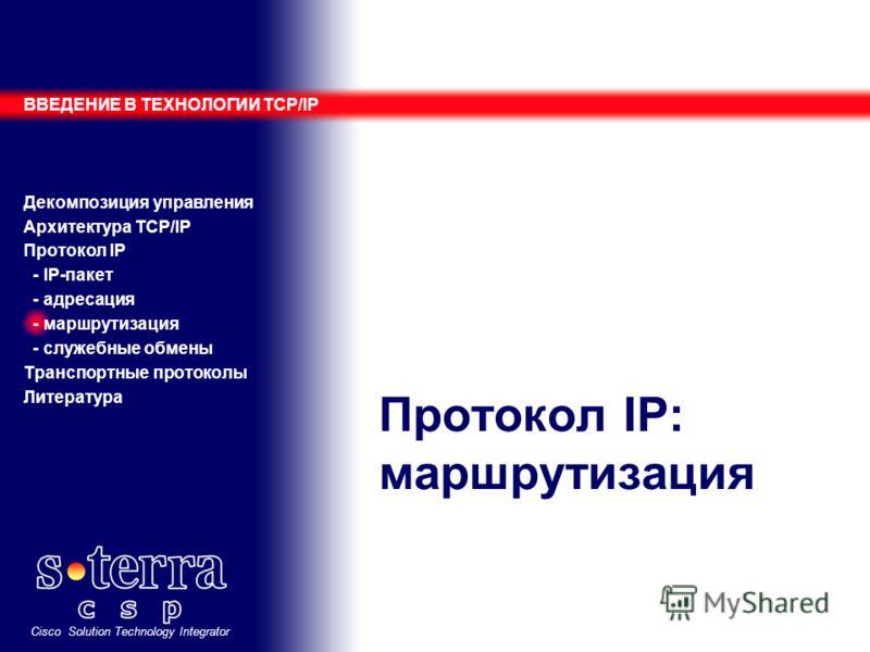Cisco Solution Technology Integrator Протокол IP: маршрутизация ВВЕДЕНИЕ В ТЕХНОЛОГИИ TCP/IP Декомпозиция управления Архитектура TCP/IP Протокол IP - IP-пакет - адресация - маршрутизация - служебные обмены Транспортные протоколы Литература