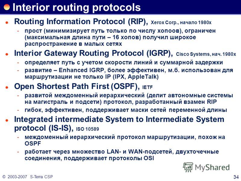 © 2003-2007 S-Terra CSP 34 Interior routing protocols Routing Information Protocol (RIP), Xerox Corp., начало 1980х прост (минимизирует путь только по числу хопоов), ограничен (максимальная длина пути – 16 хопов) получил широкое распространение в ма