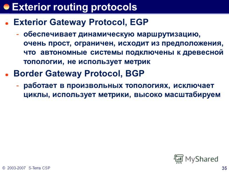 © 2003-2007 S-Terra CSP 35 Exterior routing protocols Exterior Gateway Protocol, EGP обеспечивает динамическую маршрутизацию, очень прост, ограничен, исходит из предположения, что автономные системы подключены к древесной топологии, не использует ме