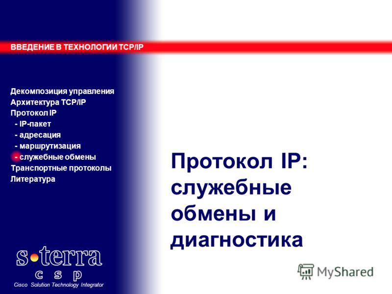 Cisco Solution Technology Integrator Протокол IP: служебные обмены и диагностика ВВЕДЕНИЕ В ТЕХНОЛОГИИ TCP/IP Декомпозиция управления Архитектура TCP/IP Протокол IP - IP-пакет - адресация - маршрутизация - служебные обмены Транспортные протоколы Лите