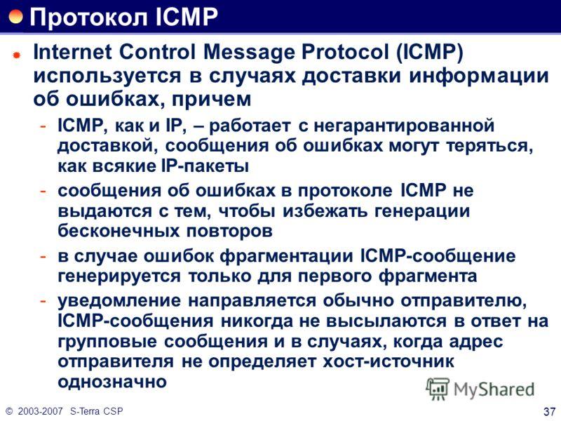 © 2003-2007 S-Terra CSP 37 Протокол ICMP Internet Control Message Protocol (ICMP) используется в случаях доставки информации об ошибках, причем ICMP, как и IP, – работает с негарантированной доставкой, сообщения об ошибках могут теряться, как всякие