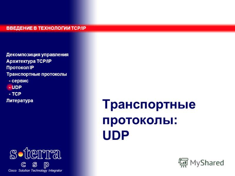 Cisco Solution Technology Integrator Транспортные протоколы: UDP ВВЕДЕНИЕ В ТЕХНОЛОГИИ TCP/IP Декомпозиция управления Архитектура TCP/IP Протокол IP Транспортные протоколы - сервис - UDP - TCP Литература