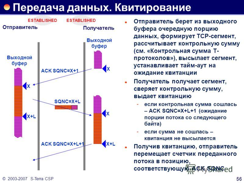 © 2003-2007 S-Terra CSP 56 ESTABLISHED Передача данных. Квитирование Отправитель берет из выходного буфера очередную порцию данных, формирует TCP-сегмент, рассчитывает контрольную сумму (см. «Контрольная сумма Т- протоколов»), высылает сегмент, устан