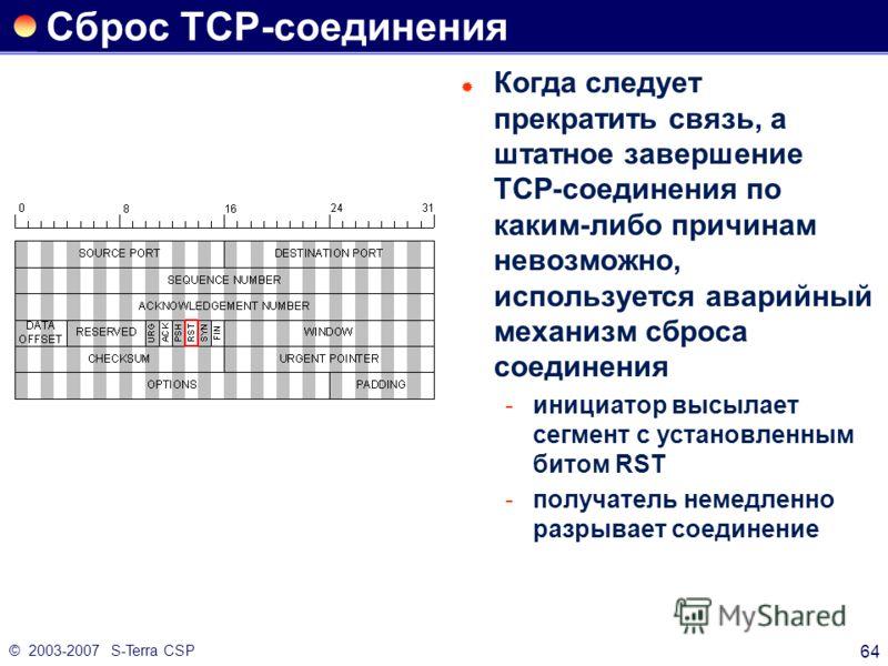 © 2003-2007 S-Terra CSP 64 Сброс ТСР-соединения Когда следует прекратить связь, а штатное завершение ТСР-соединения по каким-либо причинам невозможно, используется аварийный механизм сброса соединения инициатор высылает сегмент с установленным битом