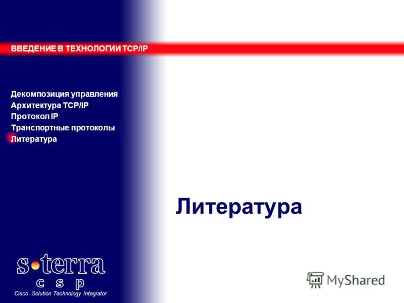 Cisco Solution Technology Integrator Литература ВВЕДЕНИЕ В ТЕХНОЛОГИИ TCP/IP Декомпозиция управления Архитектура TCP/IP Протокол IP Транспортные протоколы Литература