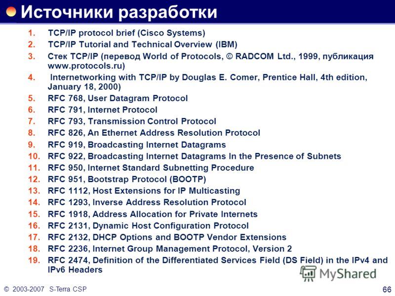 © 2003-2007 S-Terra CSP 66 Источники разработки 1.TCP/IP protocol brief (Cisco Systems) 2.TCP/IP Tutorial and Technical Overview (IBM) 3.Стек TCP/IP (перевод World of Protocols, © RADCOM Ltd., 1999, публикация www.protocols.ru) 4. Internetworking wit