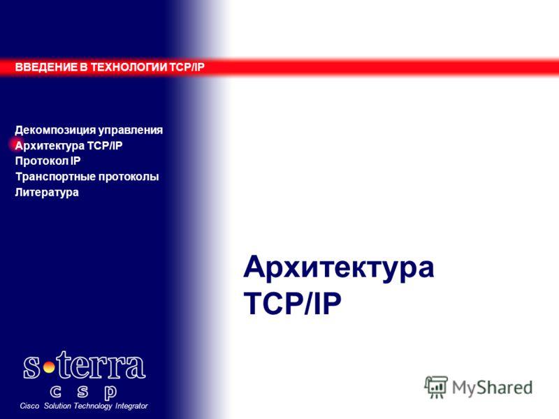 Cisco Solution Technology Integrator Архитектура TCP/IP ВВЕДЕНИЕ В ТЕХНОЛОГИИ TCP/IP Декомпозиция управления Архитектура TCP/IP Протокол IP Транспортные протоколы Литература