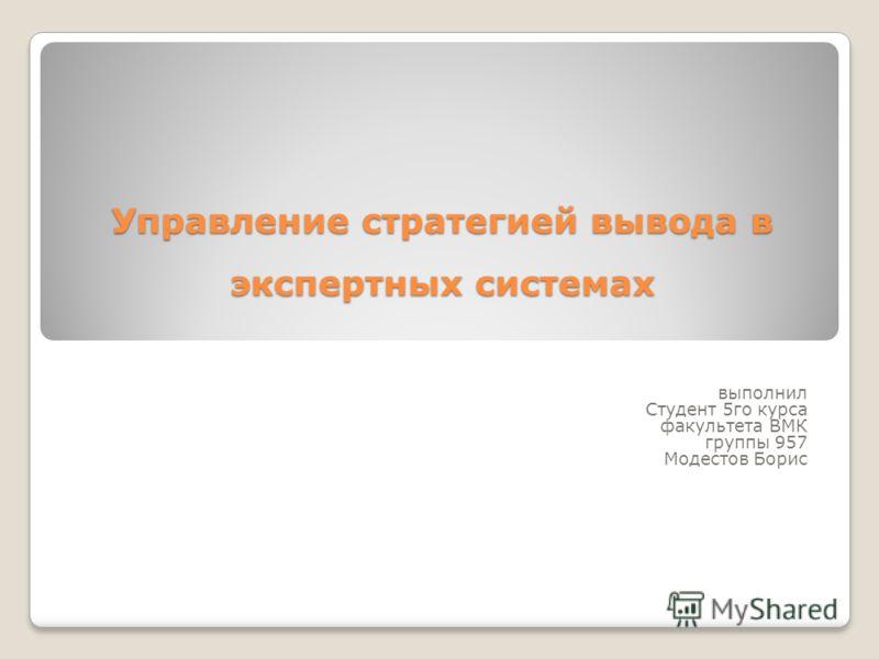 Управление стратегией вывода в экспертных системах выполнил Студент 5го курса факультета ВМК группы 957 Модестов Борис