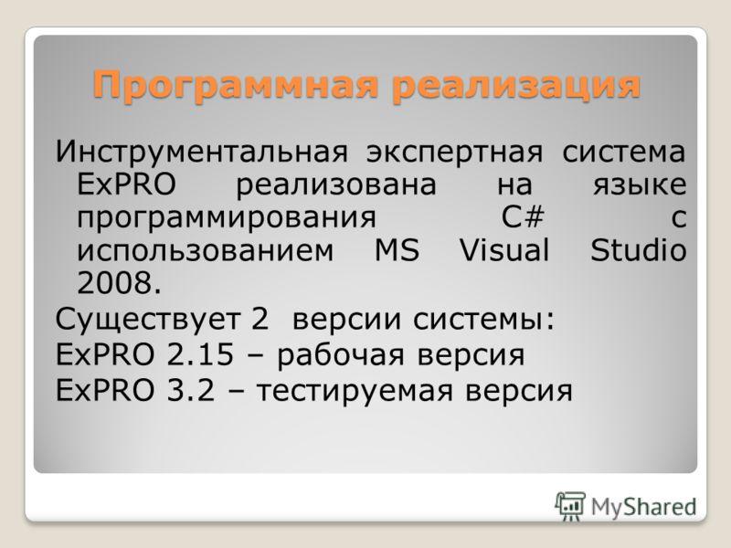 Программная реализация Инструментальная экспертная система ExPRO реализована на языке программирования C# с использованием MS Visual Studio 2008. Существует 2 версии системы: ExPRO 2.15 – рабочая версия ExPRO 3.2 – тестируемая версия