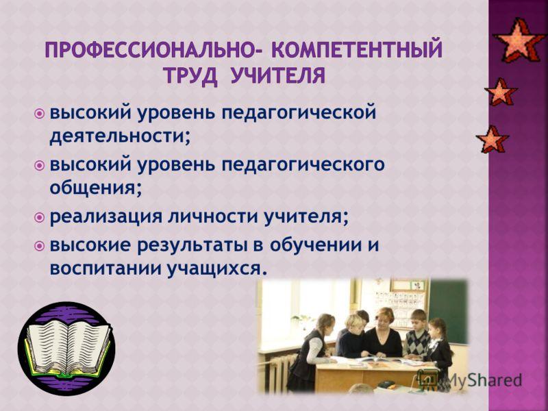 высокий уровень педагогической деятельности; высокий уровень педагогического общения; реализация личности учителя; высокие результаты в обучении и воспитании учащихся.