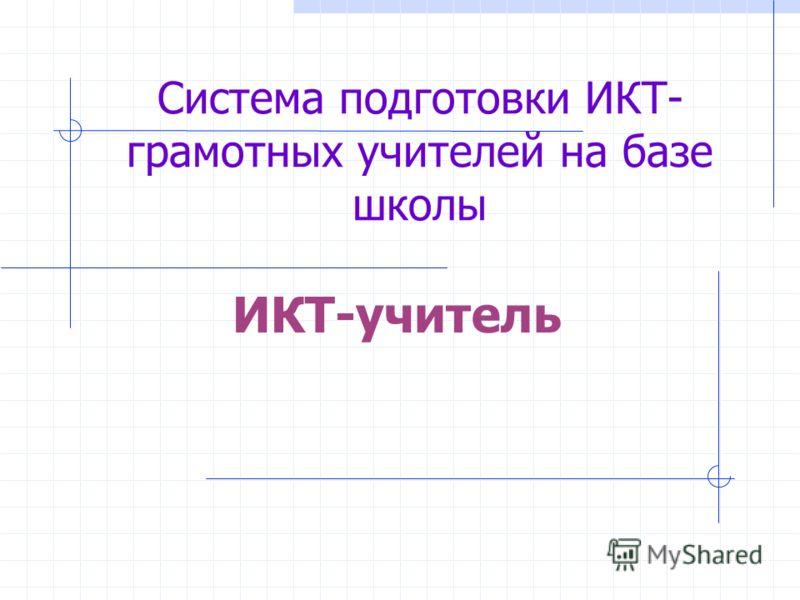 Система подготовки ИКТ- грамотных учителей на базе школы ИКТ-учитель