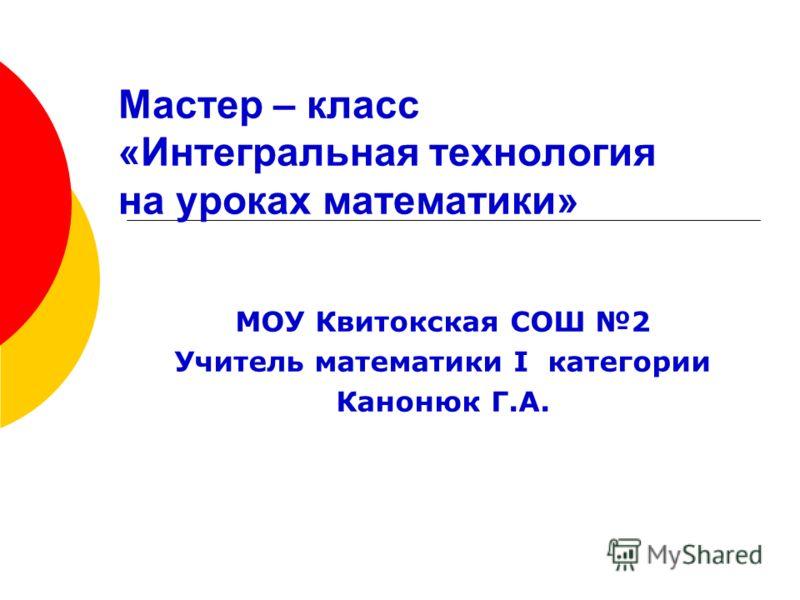 Мастер – класс «Интегральная технология на уроках математики» МОУ Квитокская СОШ 2 Учитель математики I категории Канонюк Г.А.