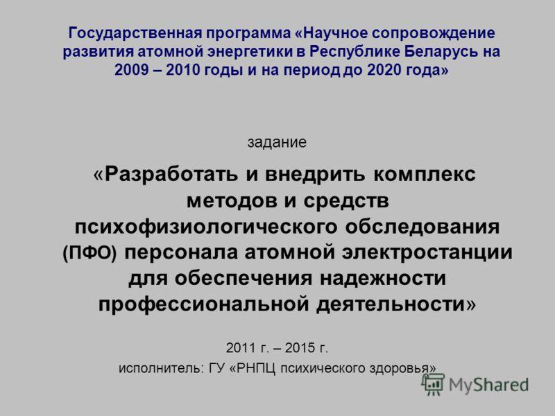 Государственная программа «Научное сопровождение развития атомной энергетики в Республике Беларусь на 2009 – 2010 годы и на период до 2020 года» задание «Разработать и внедрить комплекс методов и средств психофизиологического обследования (ПФО) персо