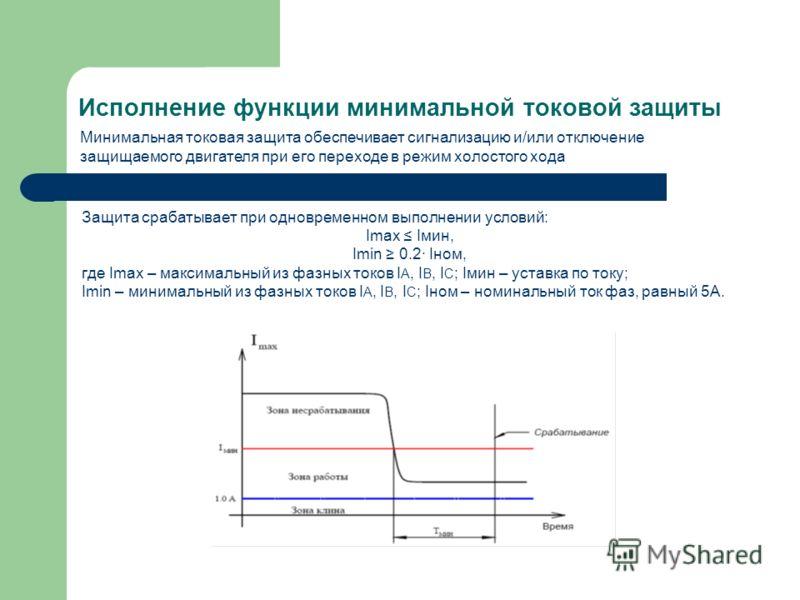 Исполнение функции минимальной токовой защиты Защита срабатывает при одновременном выполнении условий: Imax Iмин, Imin 0.2 Iном, где Imax – максимальный из фазных токов I A, I B, I C ; Iмин – уставка по току; Imin – минимальный из фазных токов I A, I