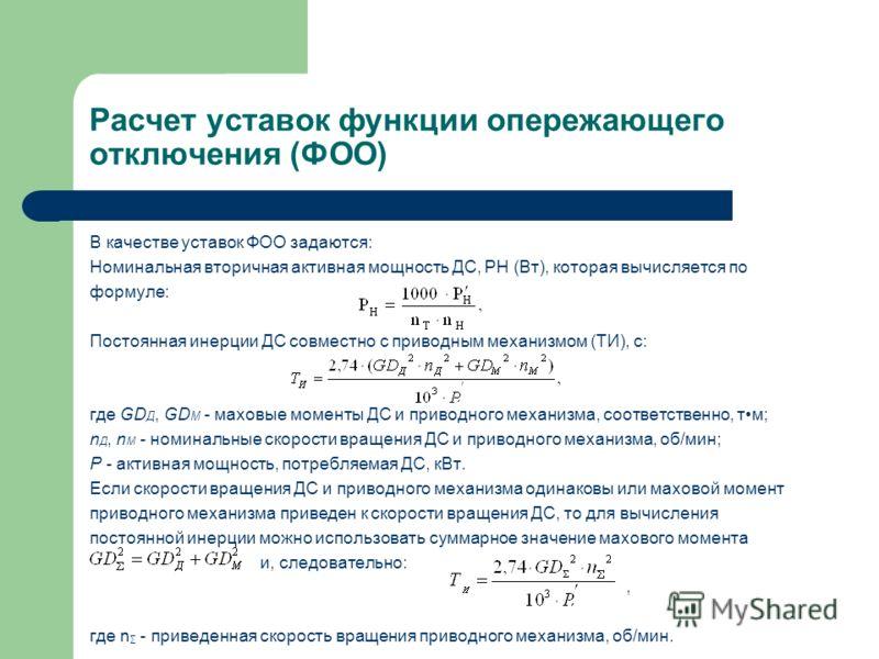 Расчет уставок функции опережающего отключения (ФОО) В качестве уставок ФОО задаются: Номинальная вторичная активная мощность ДС, PН (Вт), которая вычисляется по формуле: Постоянная инерции ДС совместно с приводным механизмом (TИ), с: где GD Д, GD М