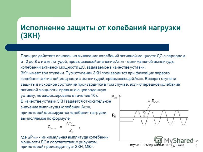 Исполнение защиты от колебаний нагрузки (ЗКН) Принцип действия основан на выявлении колебаний активной мощности ДС с периодом от 2 до 8 с и амплитудой, превышающей значение А КОЛ - минимальной амплитуды колебаний активной мощности ДС, задаваемое в ка
