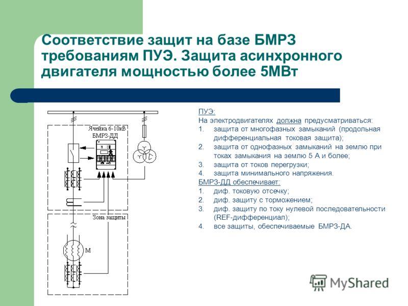 Соответствие защит на базе БМРЗ требованиям ПУЭ. Защита асинхронного двигателя мощностью более 5МВт ПУЭ: На электродвигателях должна предусматриваться: 1.защита от многофазных замыканий (продольная дифференциальная токовая защита); 2.защита от однофа