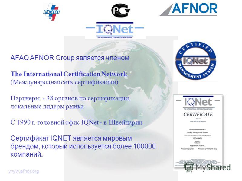 www.afnor.org AFAQ AFNOR Group является членом The International Certification Network (Международная сеть сертификации) Партнеры - 38 органов по сертификации, локальные лидеры рынка С 1990 г. головной офис IQNet - в Швейцарии Сертификат IQNET являет