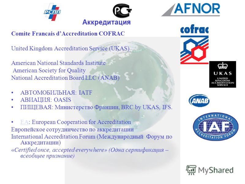 Comite Francais dAccreditation COFRAC United Kingdom Accreditation Service (UKAS) American National Standards Institute American Society for Quality National Accreditation Board LLC (ANAB) АВТОМОБИЛЬНАЯ: IATF АВИАЦИЯ: OASIS ПИЩЕВАЯ: Министерство Фран