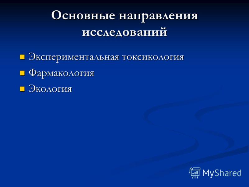 Основные направления исследований Экспериментальная токсикология Экспериментальная токсикология Фармакология Фармакология Экология Экология