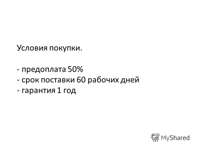 Условия покупки. - предоплата 50% - срок поставки 60 рабочих дней - гарантия 1 год