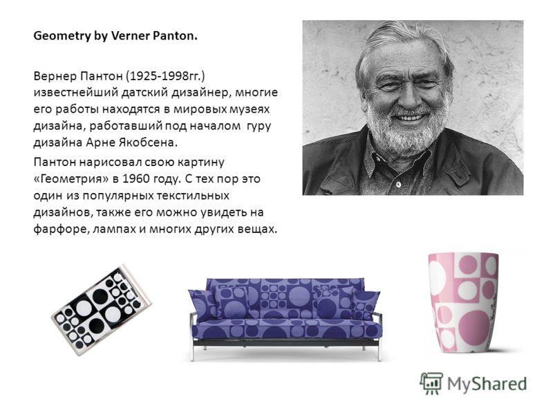 Geometry by Verner Panton. Вернер Пантон (1925-1998гг.) известнейший датский дизайнер, многие его работы находятся в мировых музеях дизайна, работавший под началом гуру дизайна Арне Якобсена. Пантон нарисовал свою картину «Геометрия» в 1960 году. С т