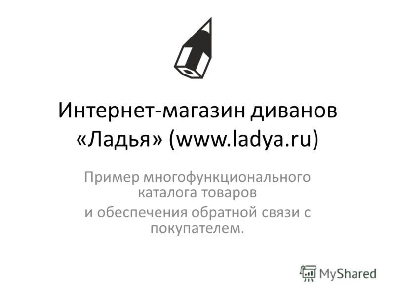 Интернет-магазин диванов «Ладья» (www.ladya.ru) Пример многофункционального каталога товаров и обеспечения обратной связи с покупателем.