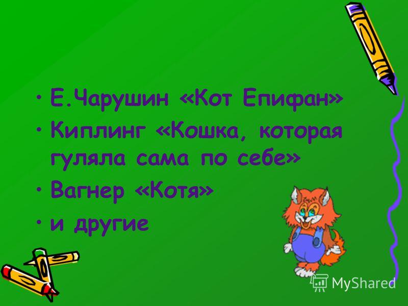 Е.Чарушин «Кот Епифан» Киплинг «Кошка, которая гуляла сама по себе» Вагнер «Котя» и другие