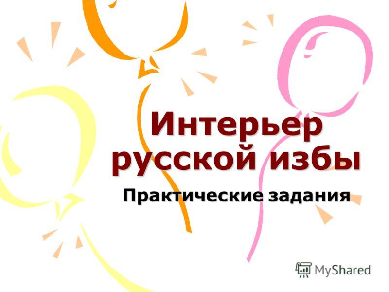 Интерьер русской избы Практические задания