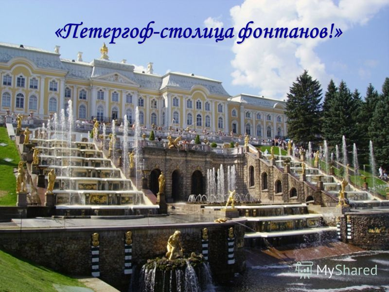 «Петергоф-столица фонтанов!»