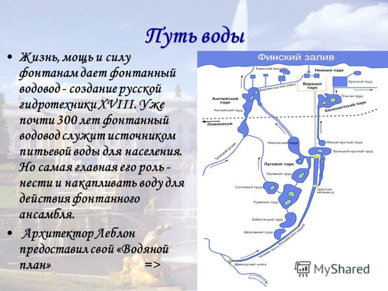 Путь воды Жизнь, мощь и силу фонтанам дает фонтанный водовод - создание русской гидротехники XVIII. Уже почти 300 лет фонтанный водовод служит источником питьевой воды для населения. Но самая главная его роль - нести и накапливать воду для действия ф