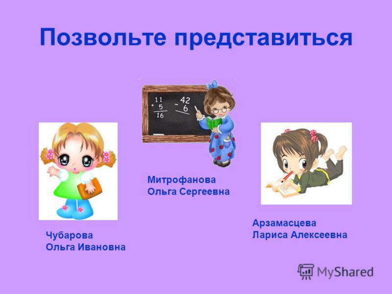 Позвольте представиться Чубарова Ольга Ивановна Митрофанова Ольга Сергеевна Арзамасцева Лариса Алексеевна