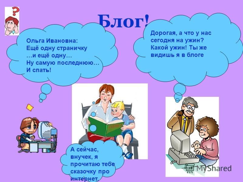 Блог! Ольга Ивановна: Ещё одну страничку …и ещё одну… Ну самую последнюю… И спать! Дорогая, а что у нас сегодня на ужин? Какой ужин! Ты же видишь я в блоге А сейчас, внучек, я прочитаю тебе сказочку про интернет.