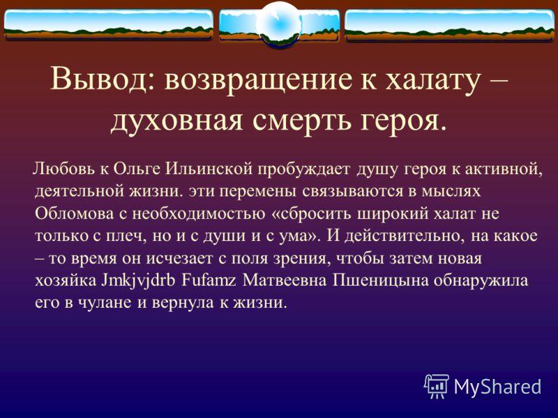Вывод: возвращение к халату – духовная смерть героя. Любовь к Ольге Ильинской пробуждает душу героя к активной, деятельной жизни. эти перемены связываются в мыслях Обломова с необходимостью «сбросить широкий халат не только с плеч, но и с души и с ум