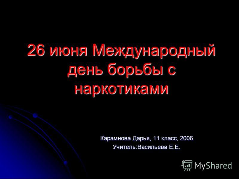 26 июня Международный день борьбы с наркотиками Карамнова Дарья, 11 класс, 2006 Учитель:Васильева Е.Е.