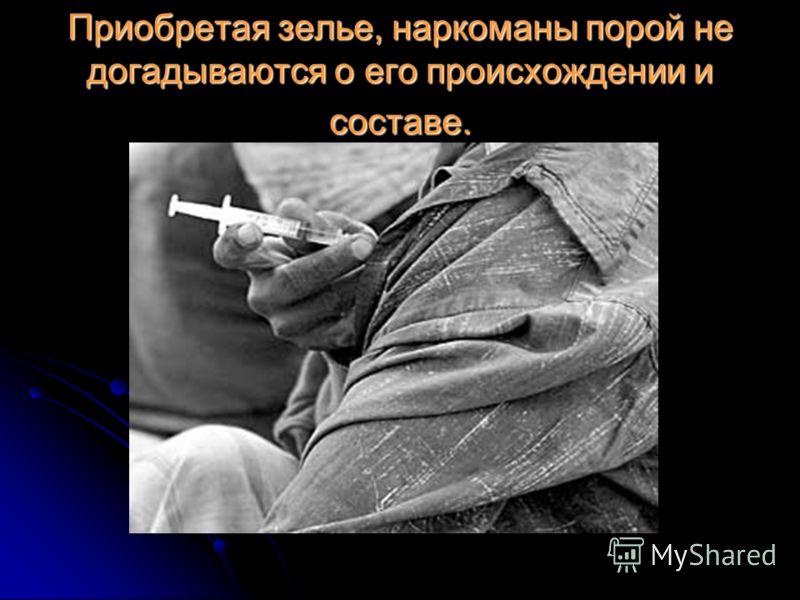 Приобретая зелье, наркоманы порой не догадываются о его происхождении и составе.