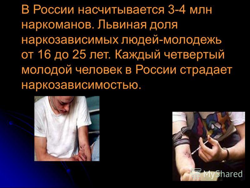 В России насчитывается 3-4 млн наркоманов. Львиная доля наркозависимых людей-молодежь от 16 до 25 лет. Каждый четвертый молодой человек в России страдает наркозависимостью.