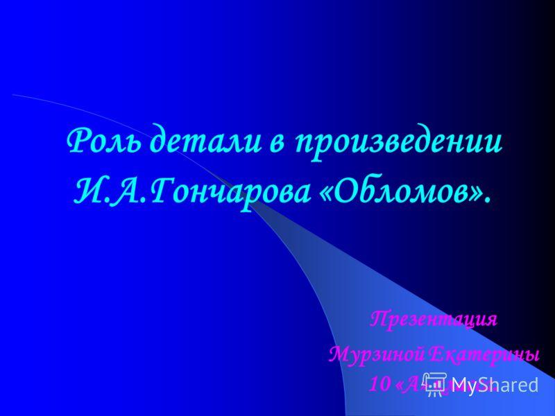 Роль детали в произведении И.А.Гончарова «Обломов». Презентация Мурзиной Екатерины 10 «А» класса.