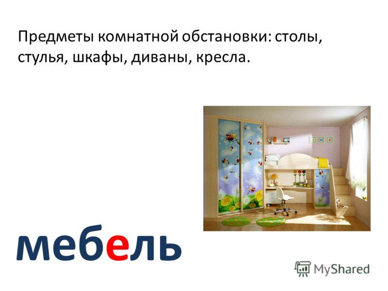 мебель Предметы комнатной обстановки: столы, стулья, шкафы, диваны, кресла.