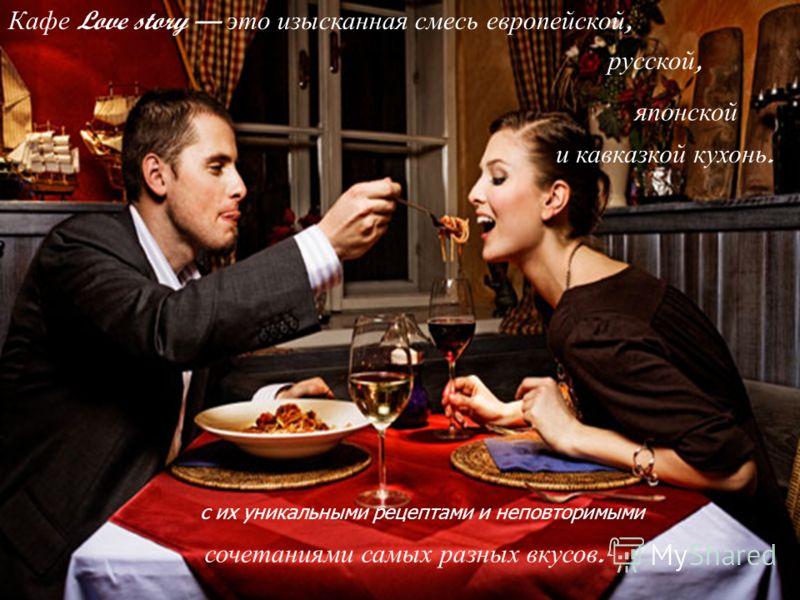 сочетаниями самых разных вкусов. Кафе Love story это изысканная смесь европейской, русской, японской и кавказкой кухонь. с их уникальными рецептами и неповторимыми